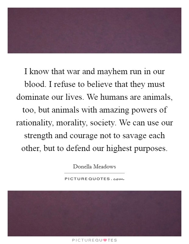 I know that war and mayhem run in our blood. I refuse to believe that they must dominate our lives. We humans are animals, too, but animals with amazing powers of rationality, morality, society. We can use our strength and courage not to savage each other, but to defend our highest purposes Picture Quote #1