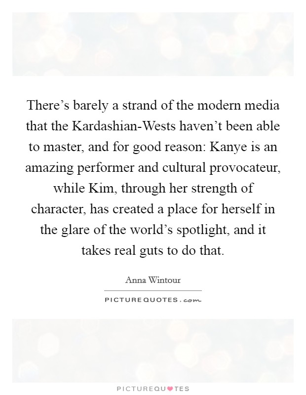 There's barely a strand of the modern media that the Kardashian-Wests haven't been able to master, and for good reason: Kanye is an amazing performer and cultural provocateur, while Kim, through her strength of character, has created a place for herself in the glare of the world's spotlight, and it takes real guts to do that Picture Quote #1