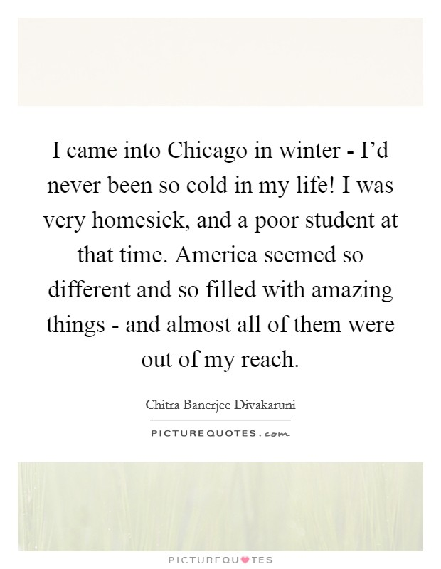 I came into Chicago in winter - I'd never been so cold in my life! I was very homesick, and a poor student at that time. America seemed so different and so filled with amazing things - and almost all of them were out of my reach Picture Quote #1