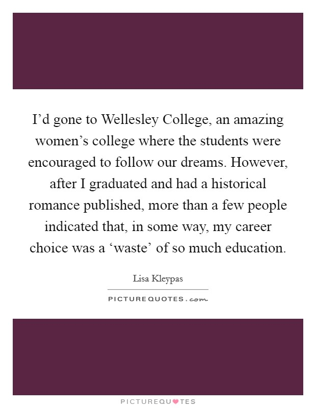 I'd gone to Wellesley College, an amazing women's college where the students were encouraged to follow our dreams. However, after I graduated and had a historical romance published, more than a few people indicated that, in some way, my career choice was a 'waste' of so much education Picture Quote #1