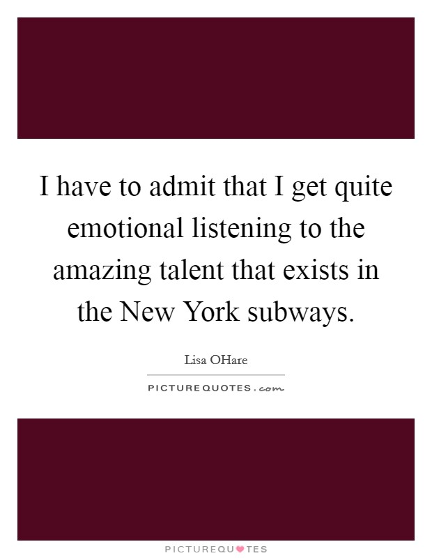 I have to admit that I get quite emotional listening to the amazing talent that exists in the New York subways Picture Quote #1