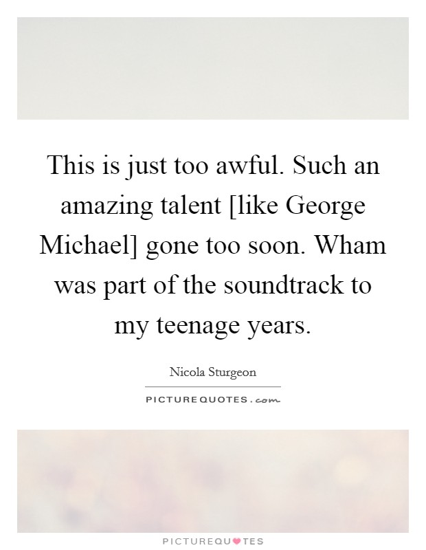 This is just too awful. Such an amazing talent [like George Michael] gone too soon. Wham was part of the soundtrack to my teenage years Picture Quote #1