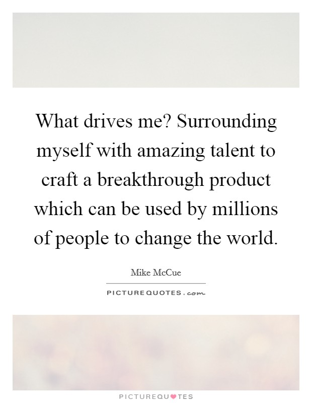 What drives me? Surrounding myself with amazing talent to craft a breakthrough product which can be used by millions of people to change the world Picture Quote #1