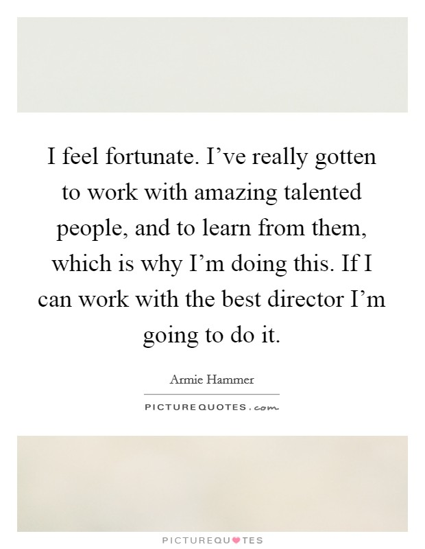 I feel fortunate. I've really gotten to work with amazing talented people, and to learn from them, which is why I'm doing this. If I can work with the best director I'm going to do it Picture Quote #1