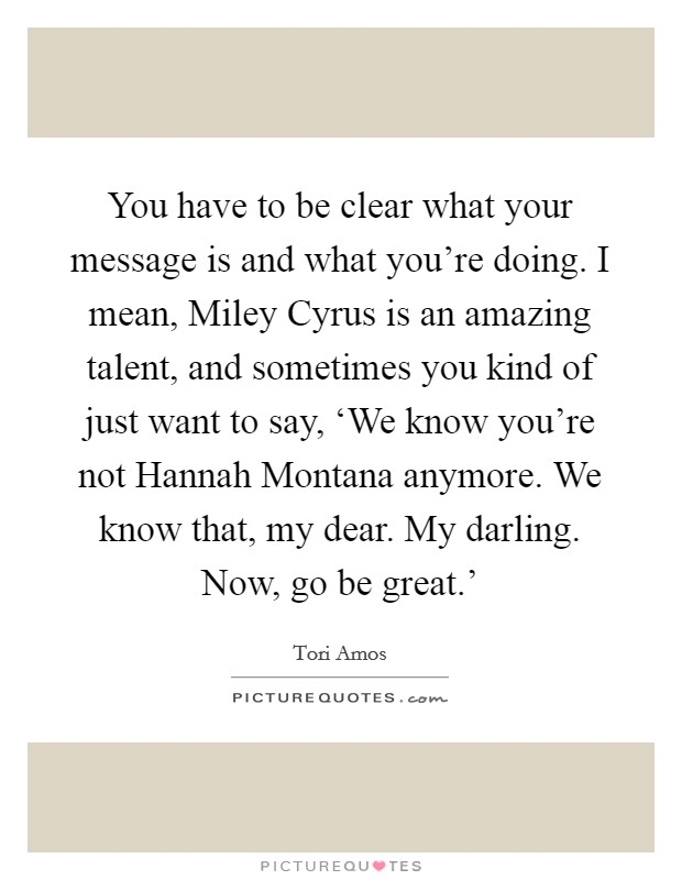 You have to be clear what your message is and what you're doing. I mean, Miley Cyrus is an amazing talent, and sometimes you kind of just want to say, 'We know you're not Hannah Montana anymore. We know that, my dear. My darling. Now, go be great.' Picture Quote #1