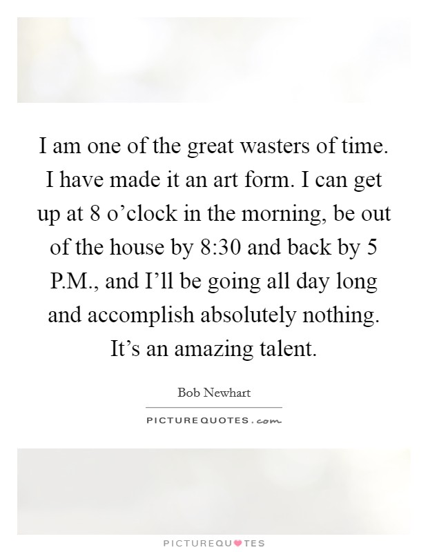 I am one of the great wasters of time. I have made it an art form. I can get up at 8 o'clock in the morning, be out of the house by 8:30 and back by 5 P.M., and I'll be going all day long and accomplish absolutely nothing. It's an amazing talent Picture Quote #1