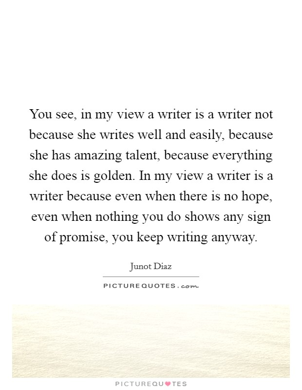 You see, in my view a writer is a writer not because she writes well and easily, because she has amazing talent, because everything she does is golden. In my view a writer is a writer because even when there is no hope, even when nothing you do shows any sign of promise, you keep writing anyway Picture Quote #1