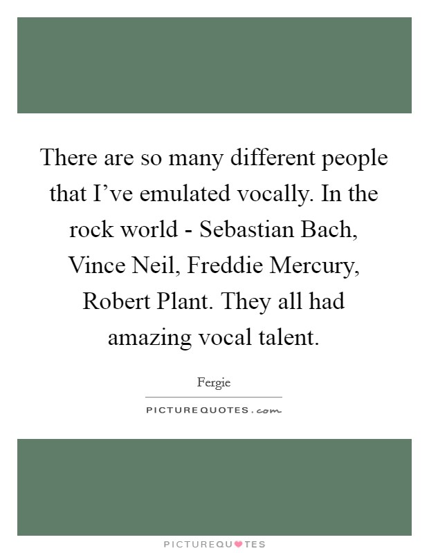 There are so many different people that I've emulated vocally. In the rock world - Sebastian Bach, Vince Neil, Freddie Mercury, Robert Plant. They all had amazing vocal talent Picture Quote #1