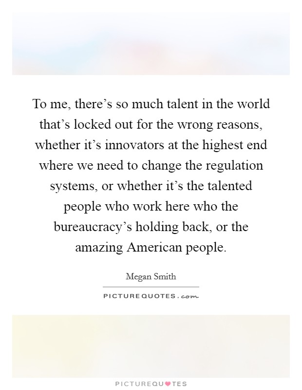 To me, there's so much talent in the world that's locked out for the wrong reasons, whether it's innovators at the highest end where we need to change the regulation systems, or whether it's the talented people who work here who the bureaucracy's holding back, or the amazing American people Picture Quote #1