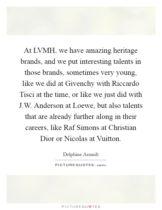 At LVMH, we have amazing heritage brands, and we put interesting talents in those brands, sometimes very young, like we did at Givenchy with Riccardo Tisci at the time, or like we just did with J.W. Anderson at Loewe, but also talents that are already further along in their careers, like Raf Simons at Christian Dior or Nicolas at Vuitton Picture Quote #1