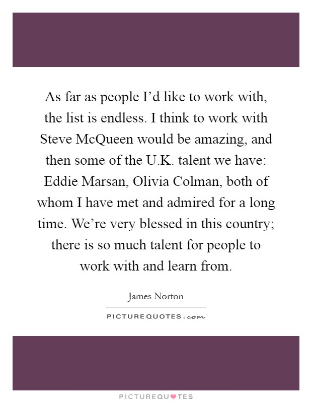 As far as people I'd like to work with, the list is endless. I think to work with Steve McQueen would be amazing, and then some of the U.K. talent we have: Eddie Marsan, Olivia Colman, both of whom I have met and admired for a long time. We're very blessed in this country; there is so much talent for people to work with and learn from Picture Quote #1