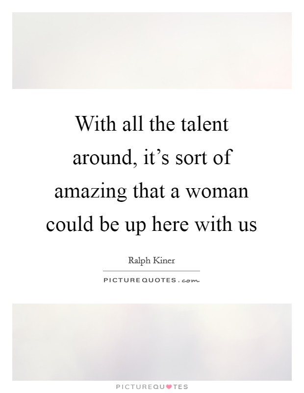 With all the talent around, it's sort of amazing that a woman could be up here with us Picture Quote #1