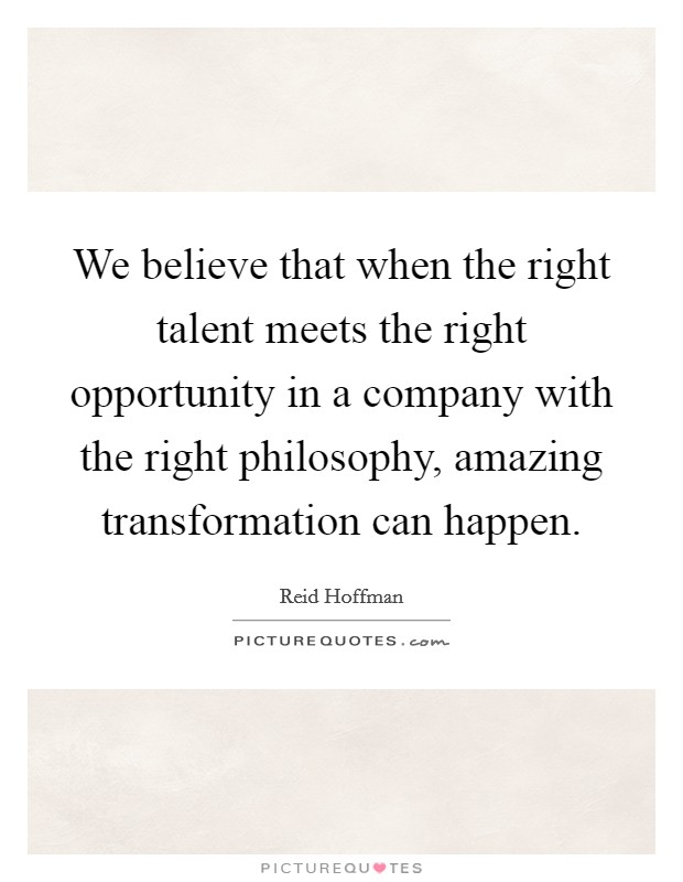 We believe that when the right talent meets the right opportunity in a company with the right philosophy, amazing transformation can happen Picture Quote #1
