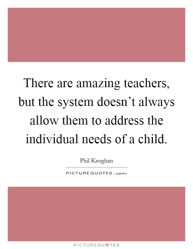 There are amazing teachers, but the system doesn't always allow them to address the individual needs of a child Picture Quote #1
