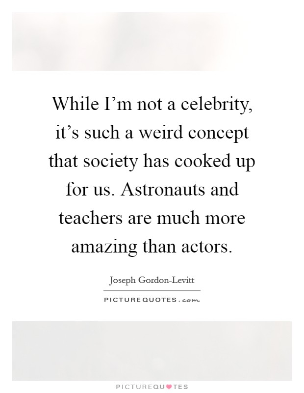 While I'm not a celebrity, it's such a weird concept that society has cooked up for us. Astronauts and teachers are much more amazing than actors Picture Quote #1