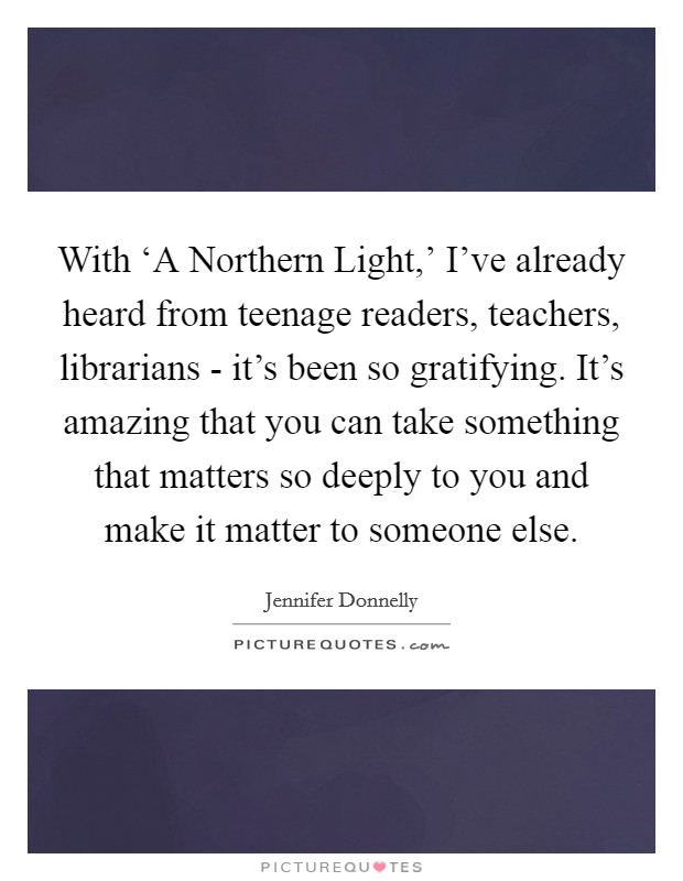 With 'A Northern Light,' I've already heard from teenage readers, teachers, librarians - it's been so gratifying. It's amazing that you can take something that matters so deeply to you and make it matter to someone else Picture Quote #1