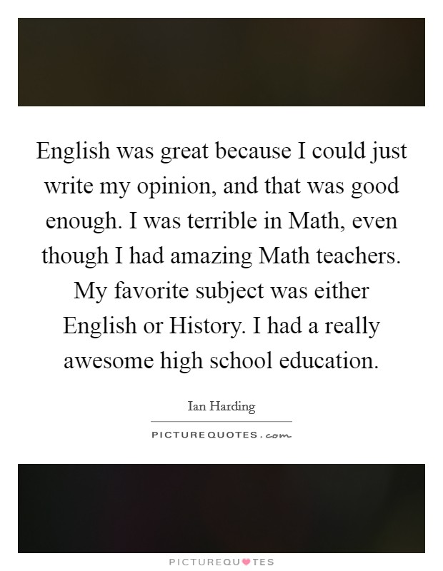 English was great because I could just write my opinion, and that was good enough. I was terrible in Math, even though I had amazing Math teachers. My favorite subject was either English or History. I had a really awesome high school education Picture Quote #1