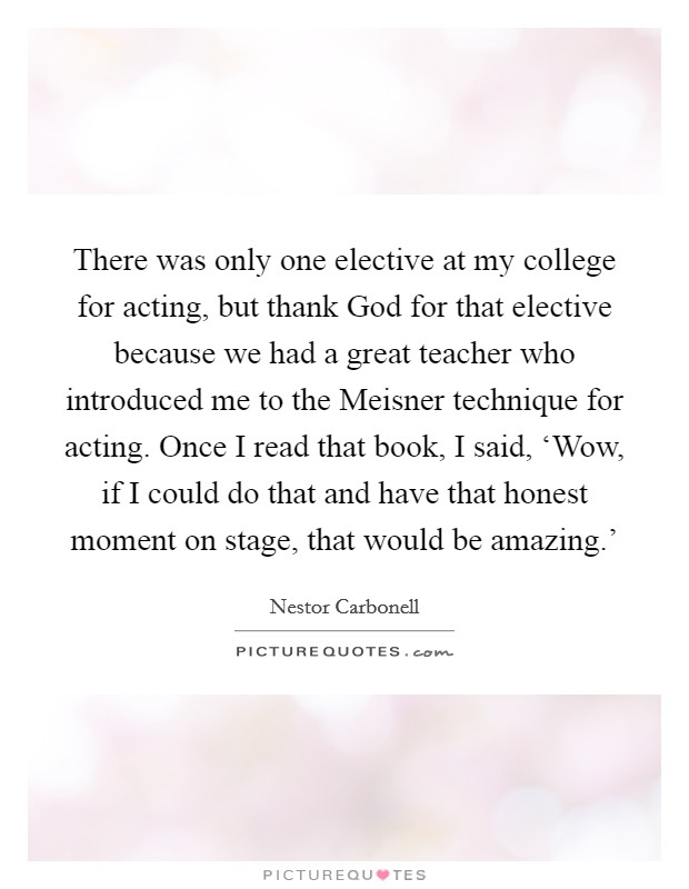 There was only one elective at my college for acting, but thank God for that elective because we had a great teacher who introduced me to the Meisner technique for acting. Once I read that book, I said, 'Wow, if I could do that and have that honest moment on stage, that would be amazing.' Picture Quote #1