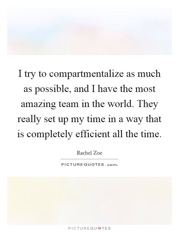 I try to compartmentalize as much as possible, and I have the most amazing team in the world. They really set up my time in a way that is completely efficient all the time Picture Quote #1