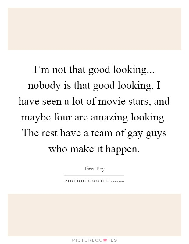 I'm not that good looking... nobody is that good looking. I have seen a lot of movie stars, and maybe four are amazing looking. The rest have a team of gay guys who make it happen Picture Quote #1