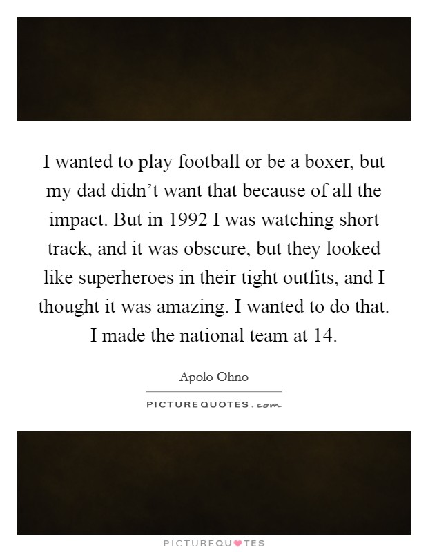I wanted to play football or be a boxer, but my dad didn't want that because of all the impact. But in 1992 I was watching short track, and it was obscure, but they looked like superheroes in their tight outfits, and I thought it was amazing. I wanted to do that. I made the national team at 14 Picture Quote #1