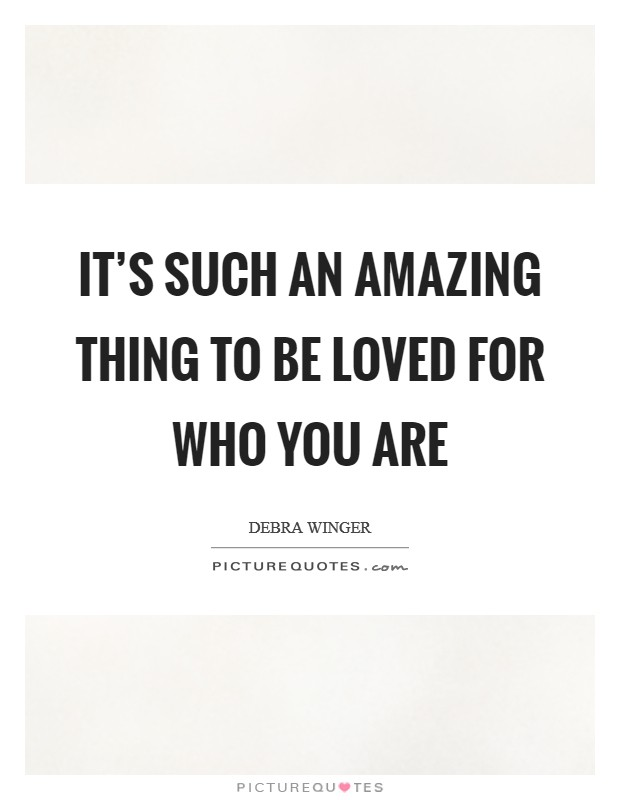 It's such an amazing thing to be loved for who you are Picture Quote #1