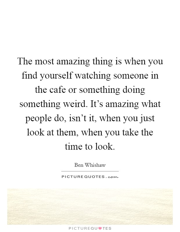 The most amazing thing is when you find yourself watching someone in the cafe or something doing something weird. It's amazing what people do, isn't it, when you just look at them, when you take the time to look Picture Quote #1