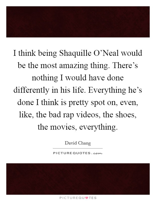I think being Shaquille O'Neal would be the most amazing thing. There's nothing I would have done differently in his life. Everything he's done I think is pretty spot on, even, like, the bad rap videos, the shoes, the movies, everything Picture Quote #1