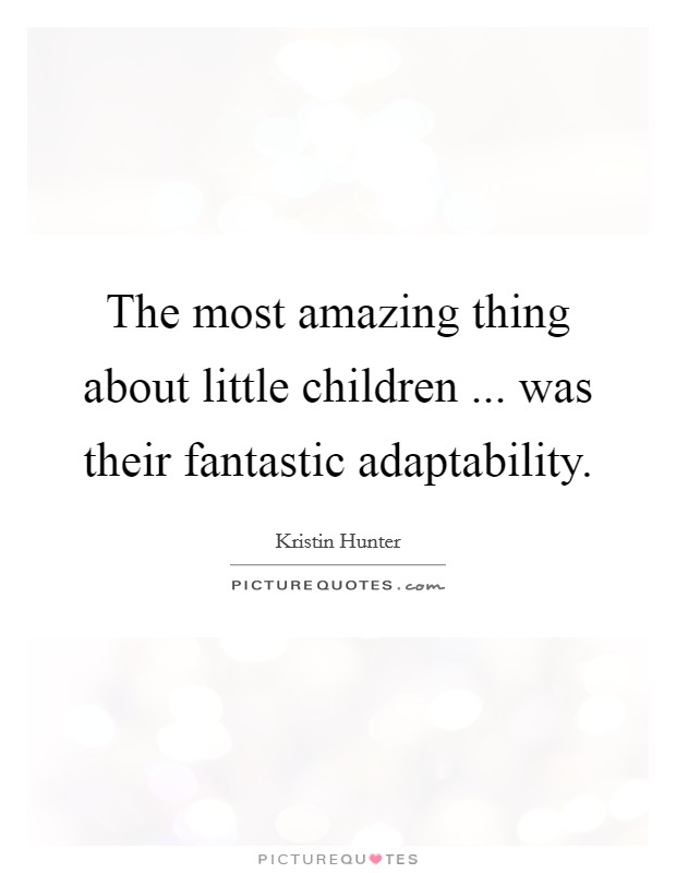 The most amazing thing about little children ... was their fantastic adaptability Picture Quote #1