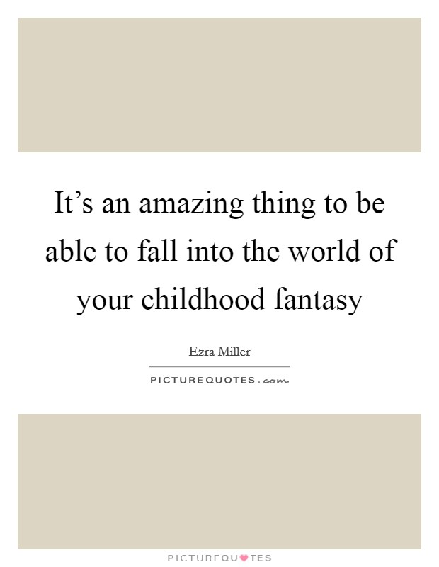 It's an amazing thing to be able to fall into the world of your childhood fantasy Picture Quote #1