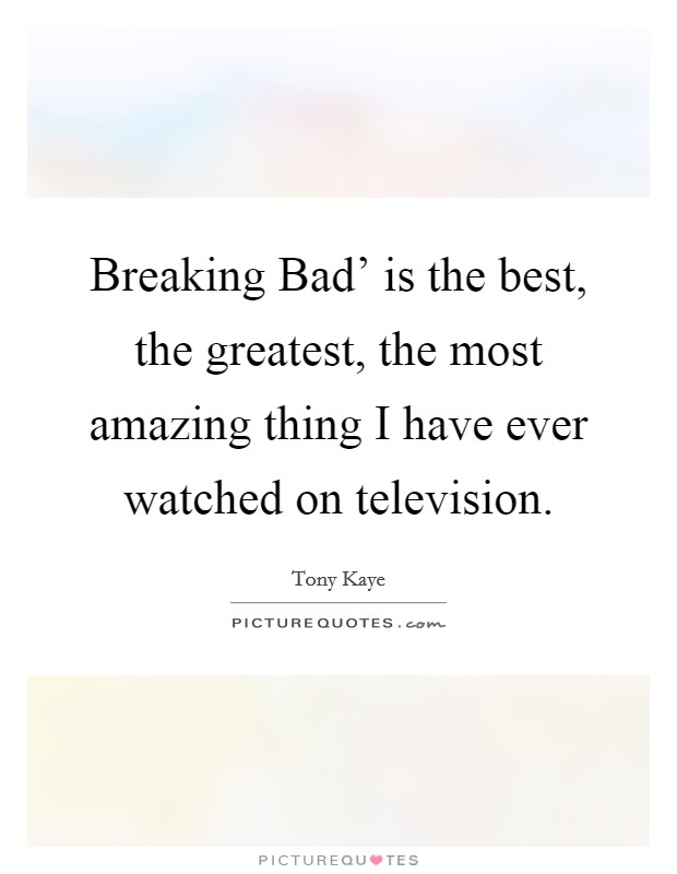 Breaking Bad' is the best, the greatest, the most amazing thing I have ever watched on television Picture Quote #1