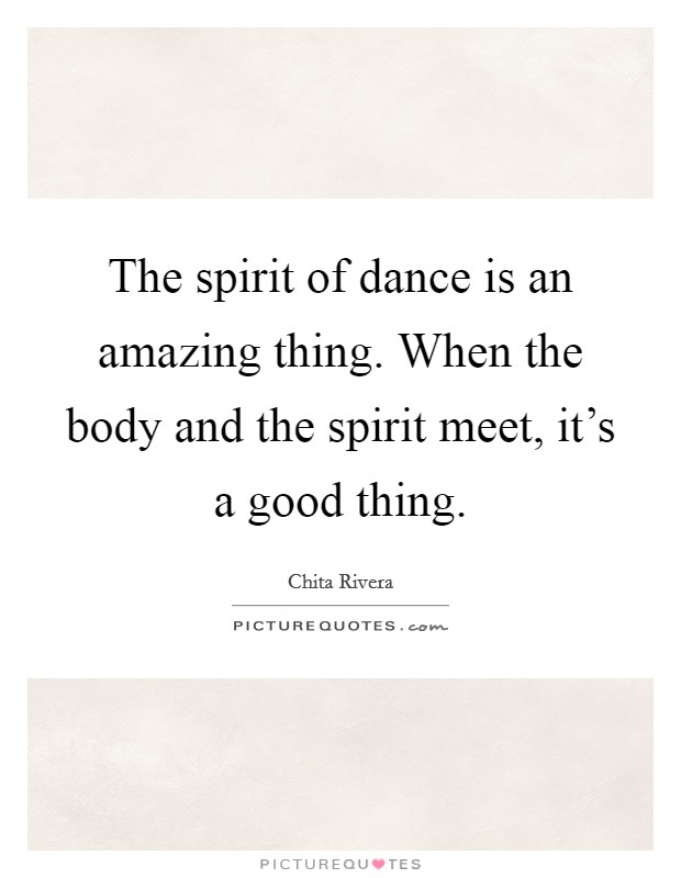 The spirit of dance is an amazing thing. When the body and the spirit meet, it's a good thing Picture Quote #1