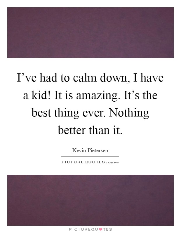 I've had to calm down, I have a kid! It is amazing. It's the best thing ever. Nothing better than it Picture Quote #1