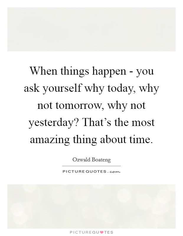 When things happen - you ask yourself why today, why not tomorrow, why not yesterday? That's the most amazing thing about time Picture Quote #1