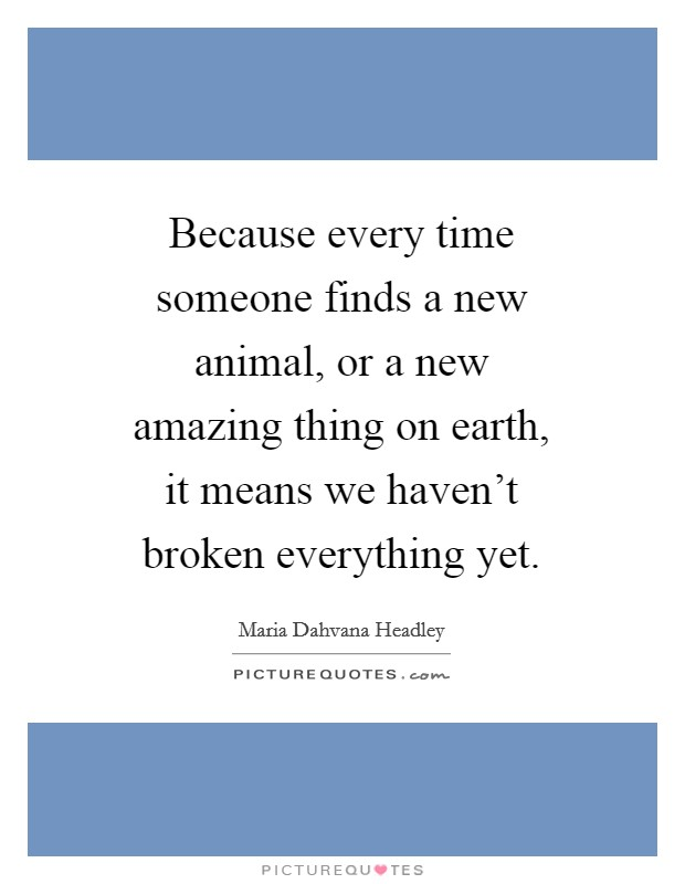 Because every time someone finds a new animal, or a new amazing thing on earth, it means we haven't broken everything yet Picture Quote #1
