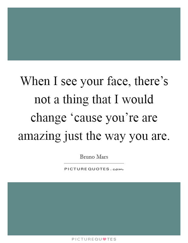 When I see your face, there's not a thing that I would change 'cause you're are amazing just the way you are Picture Quote #1
