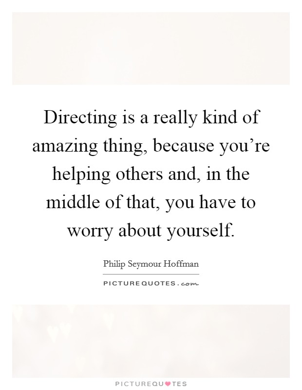 Directing is a really kind of amazing thing, because you're helping others and, in the middle of that, you have to worry about yourself Picture Quote #1