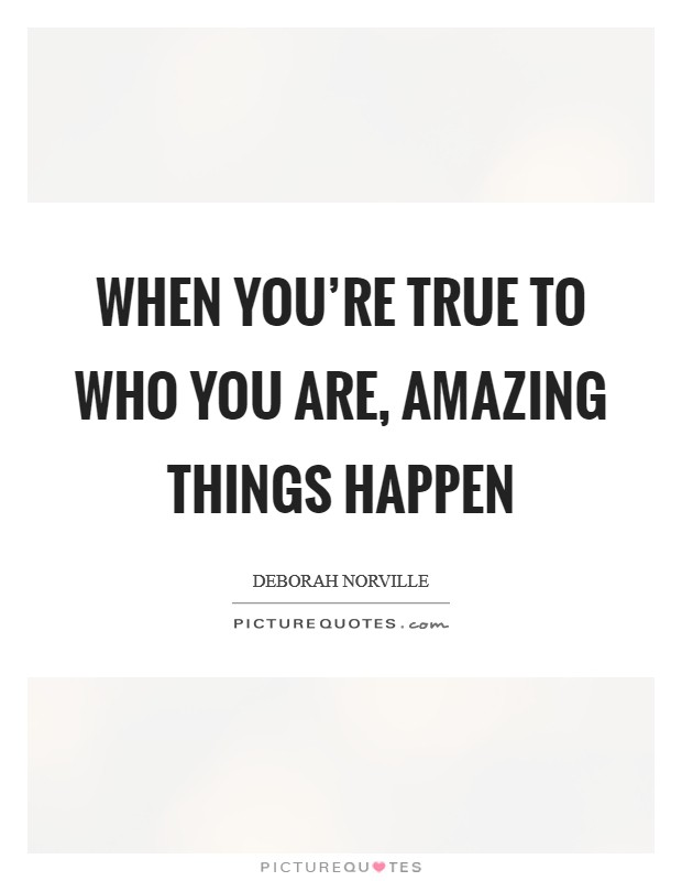 When you're true to who you are, amazing things happen Picture Quote #1
