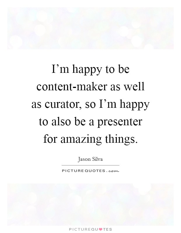 I'm happy to be content-maker as well as curator, so I'm happy to also be a presenter for amazing things Picture Quote #1