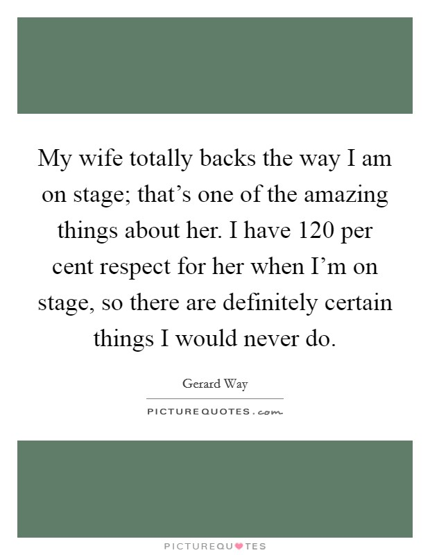 My wife totally backs the way I am on stage; that's one of the amazing things about her. I have 120 per cent respect for her when I'm on stage, so there are definitely certain things I would never do Picture Quote #1
