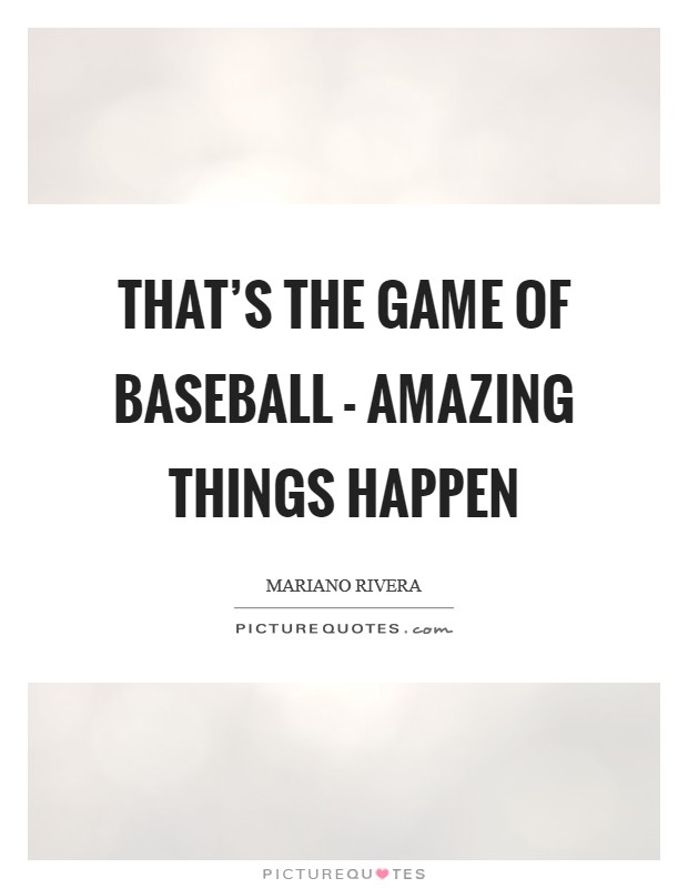 That's the game of baseball - amazing things happen Picture Quote #1