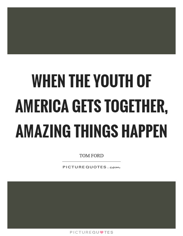 When the youth of America gets together, amazing things happen Picture Quote #1