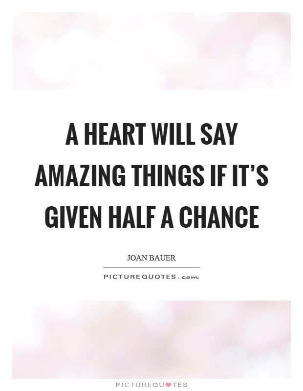 A heart will say amazing things if it's given half a chance Picture Quote #1