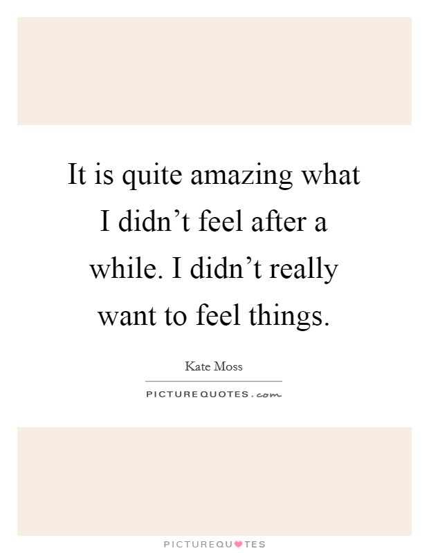 It is quite amazing what I didn't feel after a while. I didn't really want to feel things Picture Quote #1