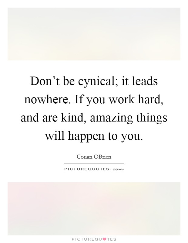 Don't be cynical; it leads nowhere. If you work hard, and are kind, amazing things will happen to you Picture Quote #1