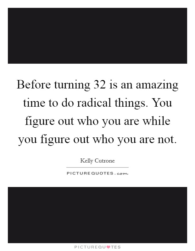 Before turning 32 is an amazing time to do radical things. You figure out who you are while you figure out who you are not Picture Quote #1