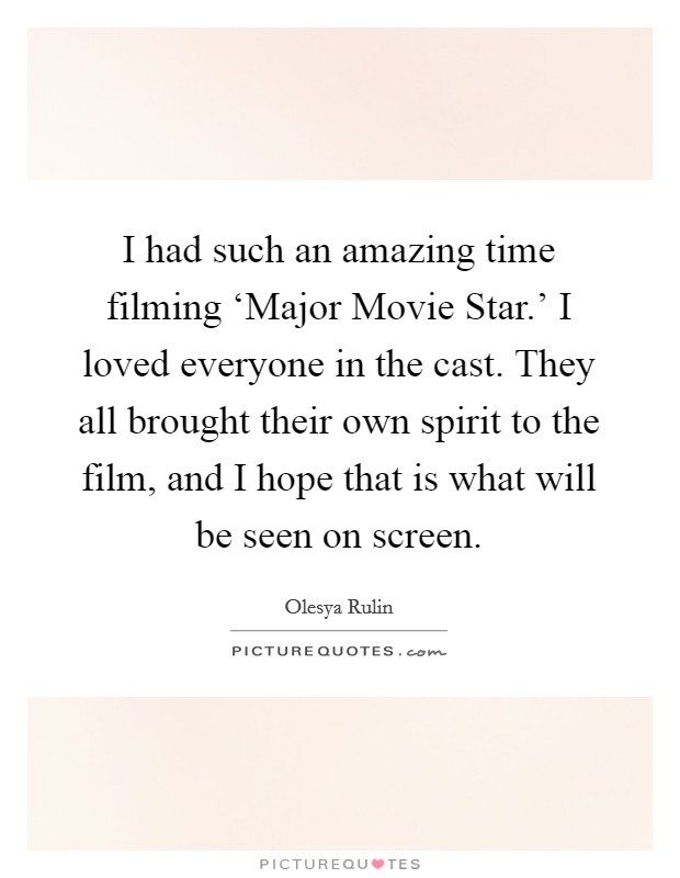 I had such an amazing time filming 'Major Movie Star.' I loved everyone in the cast. They all brought their own spirit to the film, and I hope that is what will be seen on screen Picture Quote #1