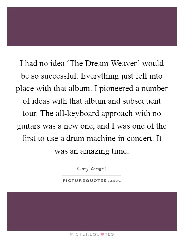 I had no idea 'The Dream Weaver' would be so successful. Everything just fell into place with that album. I pioneered a number of ideas with that album and subsequent tour. The all-keyboard approach with no guitars was a new one, and I was one of the first to use a drum machine in concert. It was an amazing time Picture Quote #1