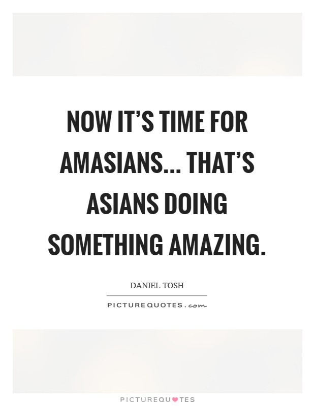 Now it's time for amasians... That's Asians doing something amazing Picture Quote #1