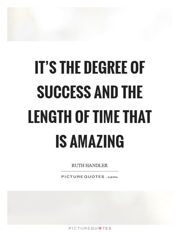 It's the degree of success and the length of time that is amazing Picture Quote #1